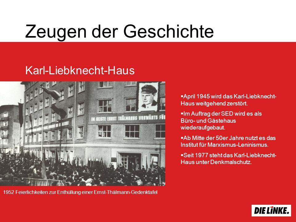 Zeugen der Geschichte Karl-Liebknecht-Haus 1952 Feierlichkeiten zur Enthüllung einer Ernst-Thälmann-Gedenktafel April 1945 wird das Karl-Liebknecht- Haus weitgehend zerstört.