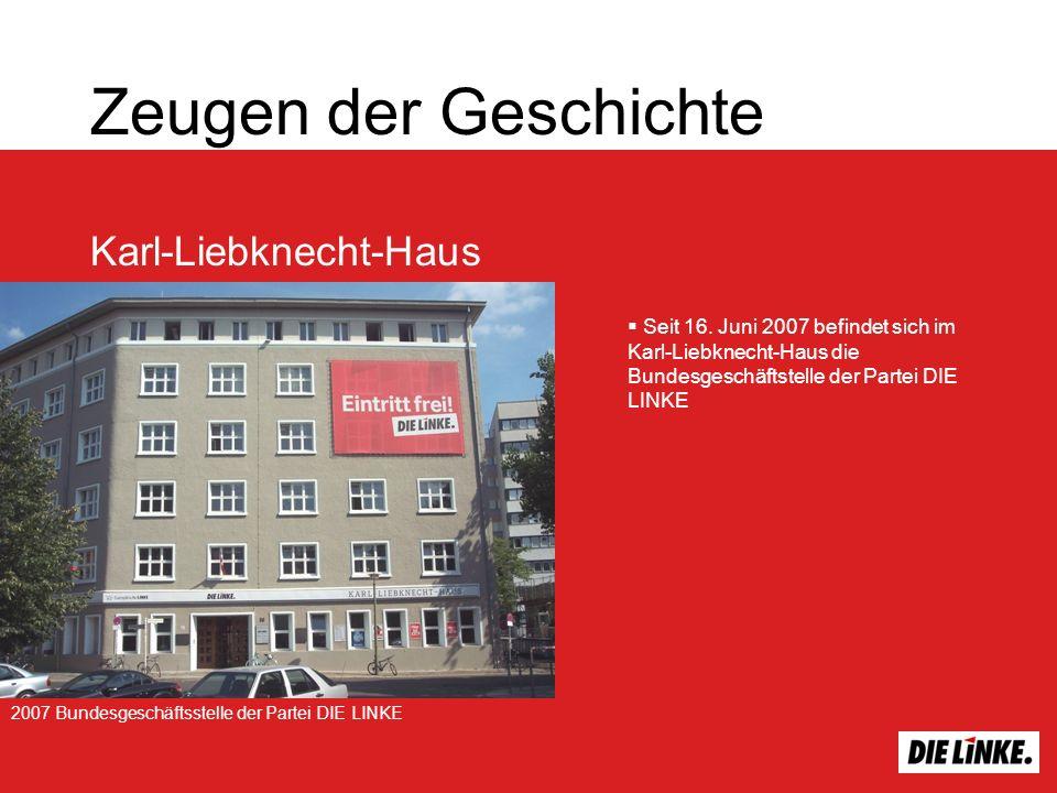 Zeugen der Geschichte Karl-Liebknecht-Haus Seit 16. Juni 2007 befindet sich im Karl-Liebknecht-Haus die Bundesgeschäftstelle der Partei DIE LINKE 2007