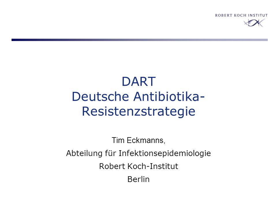 DART Deutsche Antibiotika- Resistenzstrategie Tim Eckmanns, Abteilung für Infektionsepidemiologie Robert Koch-Institut Berlin