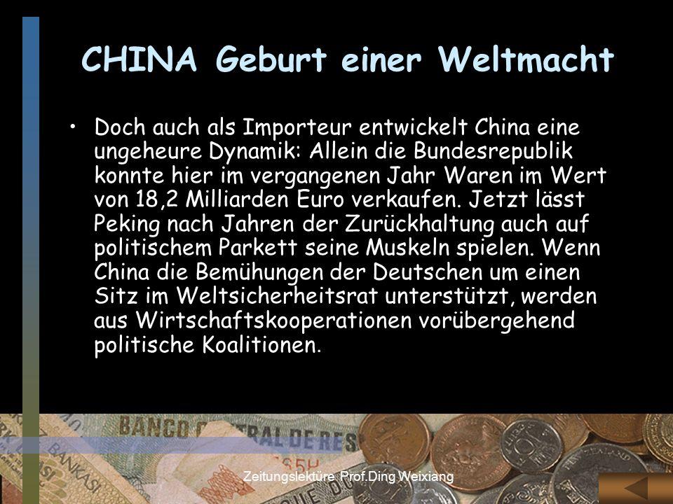 Zeitungslektüre Prof.Ding Weixiang CHINAGeburt einer Weltmacht Doch auch als Importeur entwickelt China eine ungeheure Dynamik: Allein die Bundesrepub