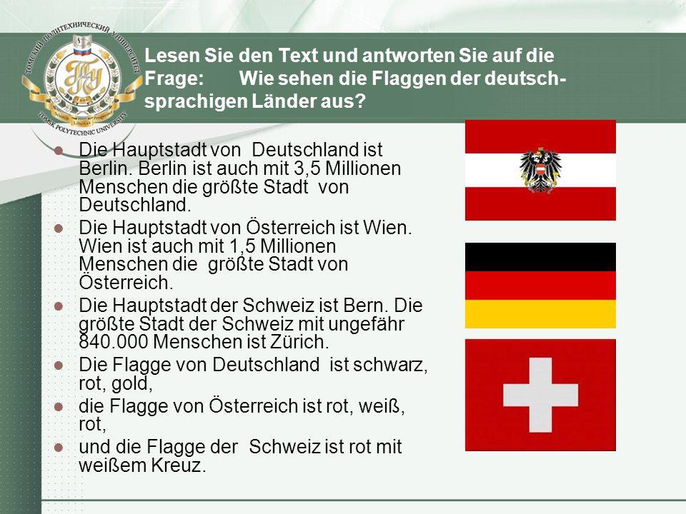 Lesen Sie den Text und antworten Sie auf die Frage: Wie sehen die Flaggen der deutsch- sprachigen Länder aus? Die Hauptstadt von Deutschland ist Berli