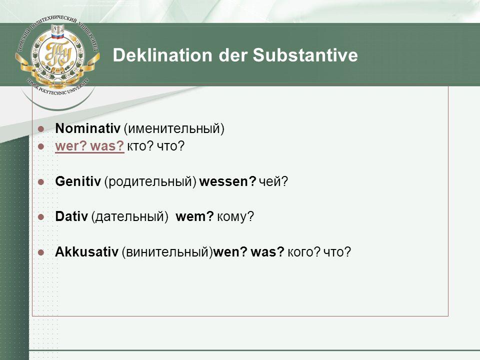 Deklination der Substantive Nominativ (именительный) wer? was? кто? что? wer? was? Genitiv (родительный) wessen? чей? Dativ (дательный) wem? кому? Akk