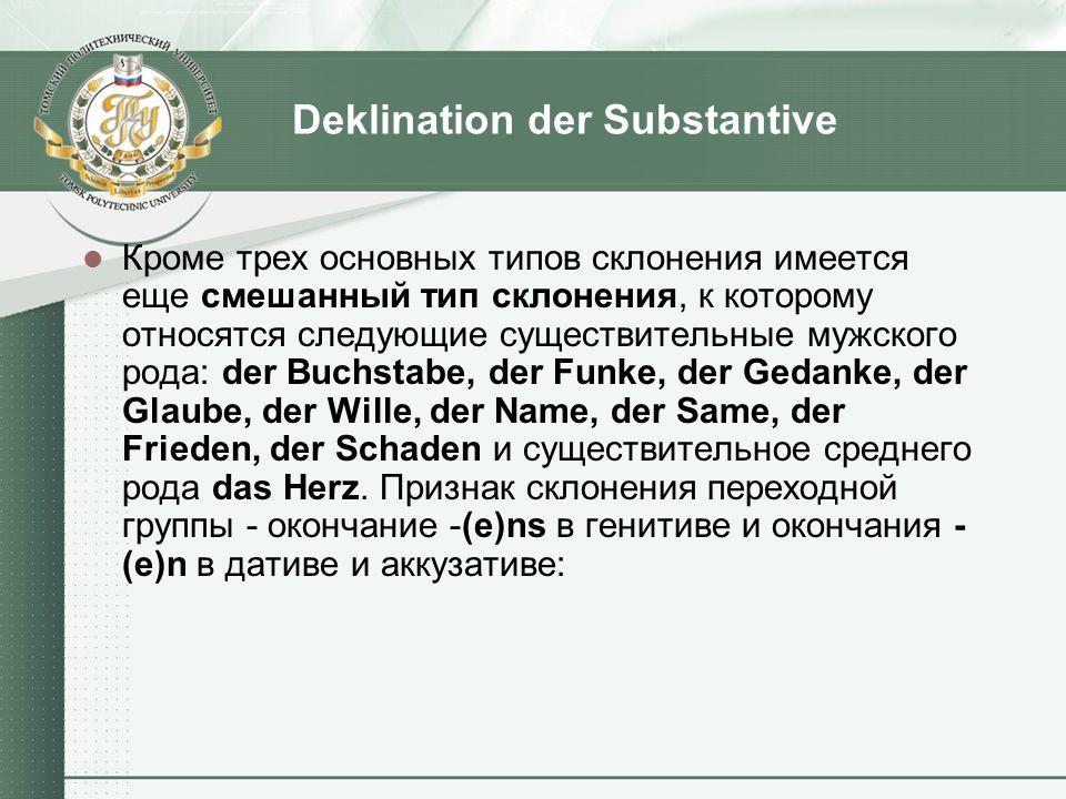 Deklination der Substantive Кроме трех основных типов склонения имеется еще смешанный тип склонения, к которому относятся следующие существительные му