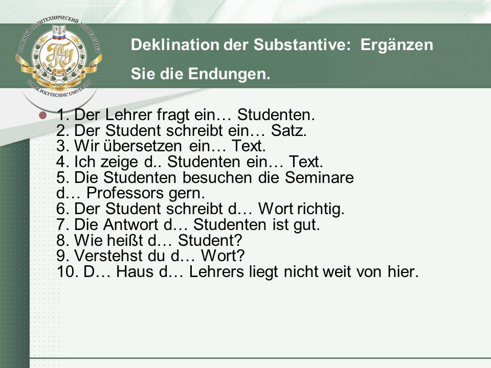 Deklination der Substantive: Ergänzen Sie die Endungen. 1. Der Lehrer fragt ein… Studenten. 2. Der Student schreibt ein… Satz. 3. Wir übersetzen ein…
