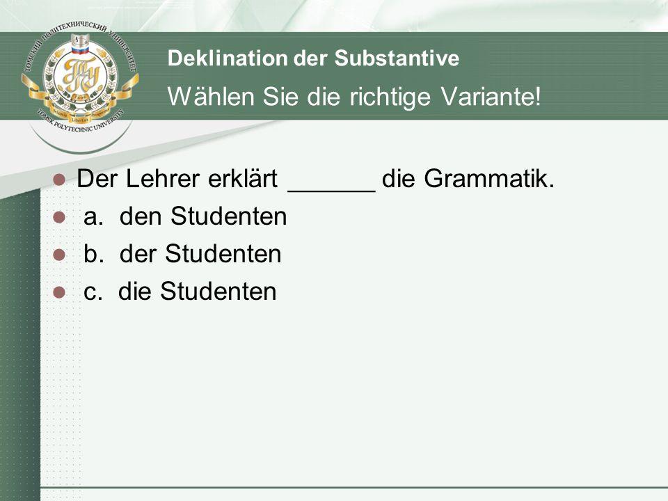 Deklination der Substantive Wählen Sie die richtige Variante! Der Lehrer erklärt ______ die Grammatik. a. den Studenten b. der Studenten c. die Studen