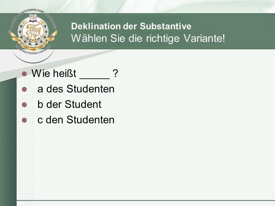 Deklination der Substantive Wählen Sie die richtige Variante! Wie heißt _____ ? a des Studenten b der Student c den Studenten