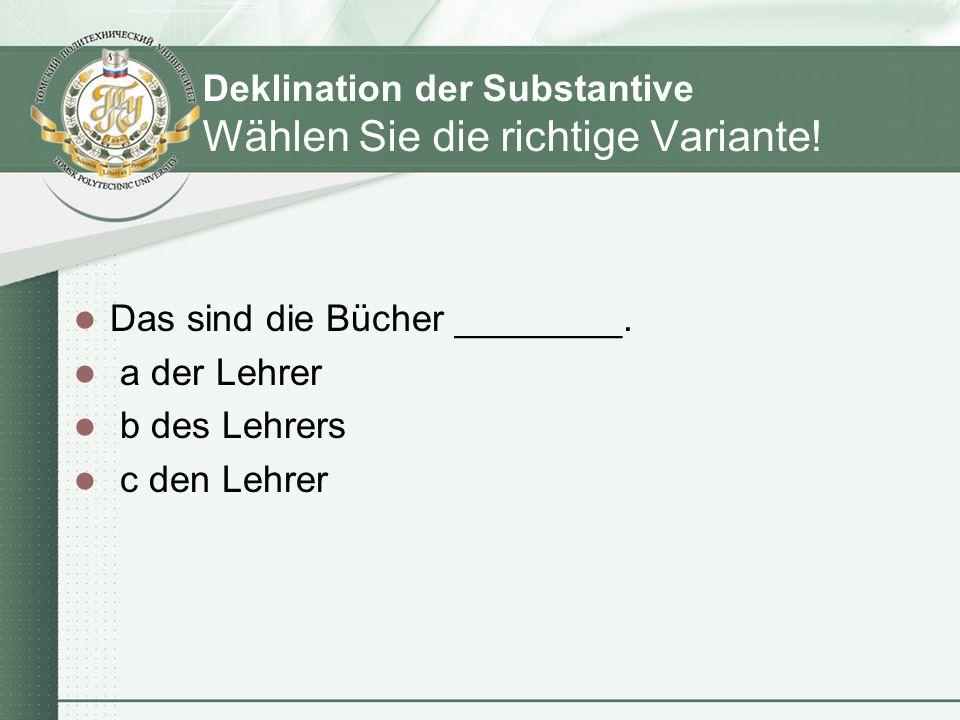 Deklination der Substantive Wählen Sie die richtige Variante! Das sind die Bücher ________. a der Lehrer b des Lehrers c den Lehrer
