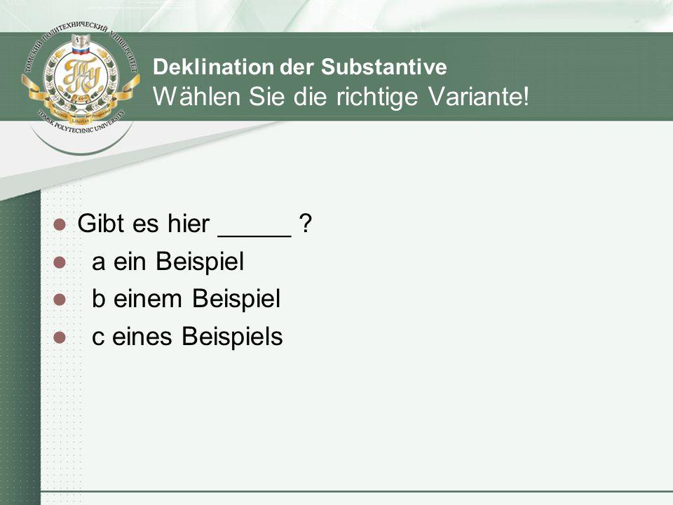 Deklination der Substantive Wählen Sie die richtige Variante! Gibt es hier _____ ? a ein Beispiel b einem Beispiel c eines Beispiels