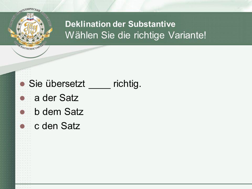 Deklination der Substantive Wählen Sie die richtige Variante! Sie übersetzt ____ richtig. a der Satz b dem Satz c den Satz