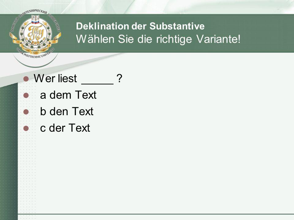 Deklination der Substantive Wählen Sie die richtige Variante! Wer liest _____ ? a dem Text b den Text c der Text