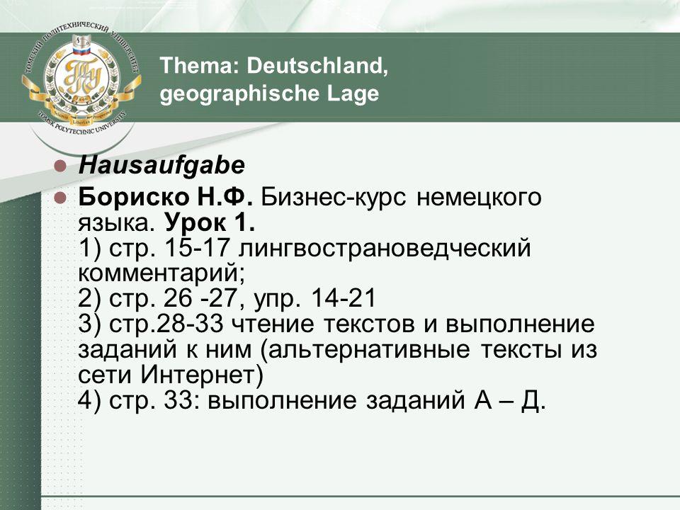 Thema: Deutschland, geographische Lage Hausaufgabe Бориско Н.Ф. Бизнес-курс немецкого языка. Урок 1. 1) стр. 15-17 лингвострановедческий комментарий;