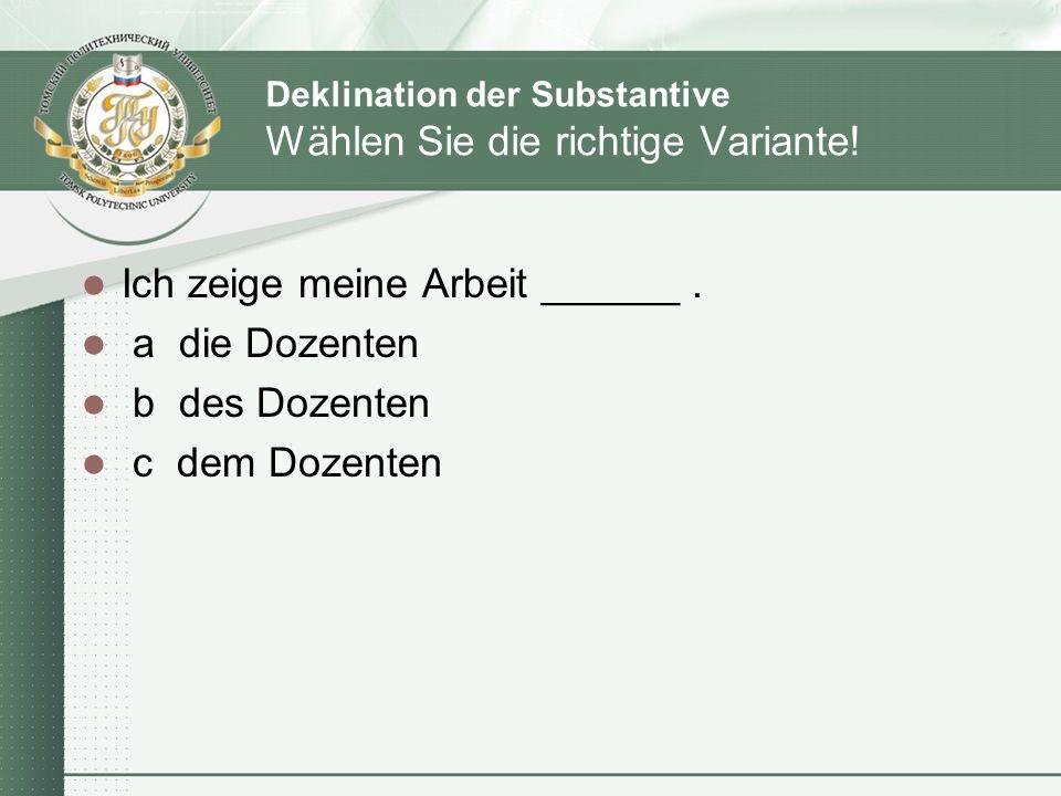 Deklination der Substantive Wählen Sie die richtige Variante! Ich zeige meine Arbeit ______. a die Dozenten b des Dozenten c dem Dozenten