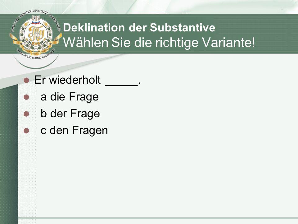 Deklination der Substantive Wählen Sie die richtige Variante! Er wiederholt _____. a die Frage b der Frage c den Fragen