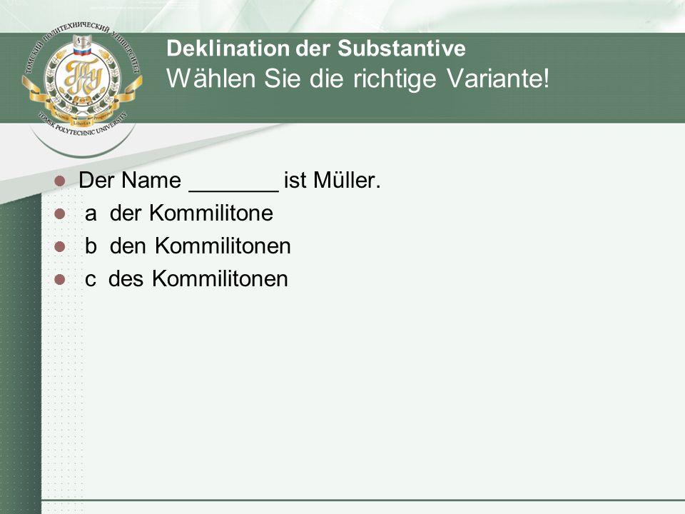 Deklination der Substantive Wählen Sie die richtige Variante! Der Name _______ ist Müller. a der Kommilitone b den Kommilitonen c des Kommilitonen