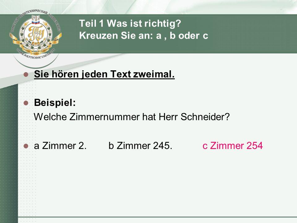 Teil 1 Was ist richtig? Kreuzen Sie an: a, b oder c Sie hören jeden Text zweimal. Beispiel: Welche Zimmernummer hat Herr Schneider? a Zimmer 2. b Zimm