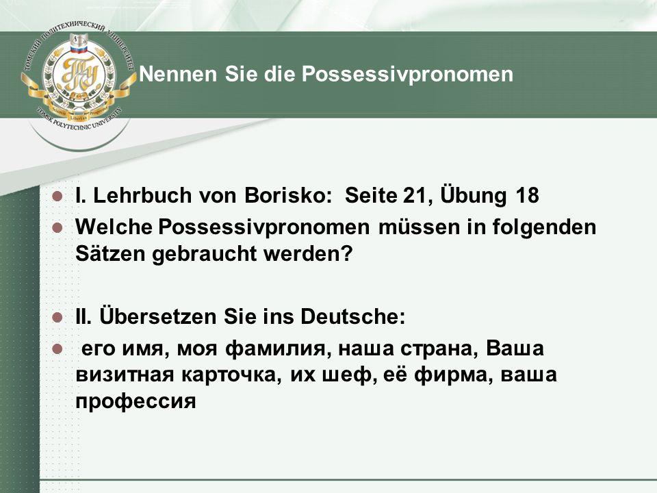 Nennen Sie die Possessivpronomen I. Lehrbuch von Borisko: Seite 21, Übung 18 Welche Possessivpronomen müssen in folgenden Sätzen gebraucht werden? II.