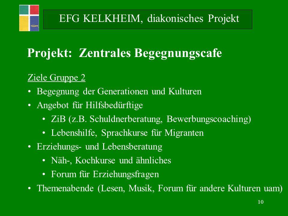 10 EFG KELKHEIM, diakonisches Projekt Ziele Gruppe 2 Begegnung der Generationen und Kulturen Angebot für Hilfsbedürftige ZiB (z.B. Schuldnerberatung,
