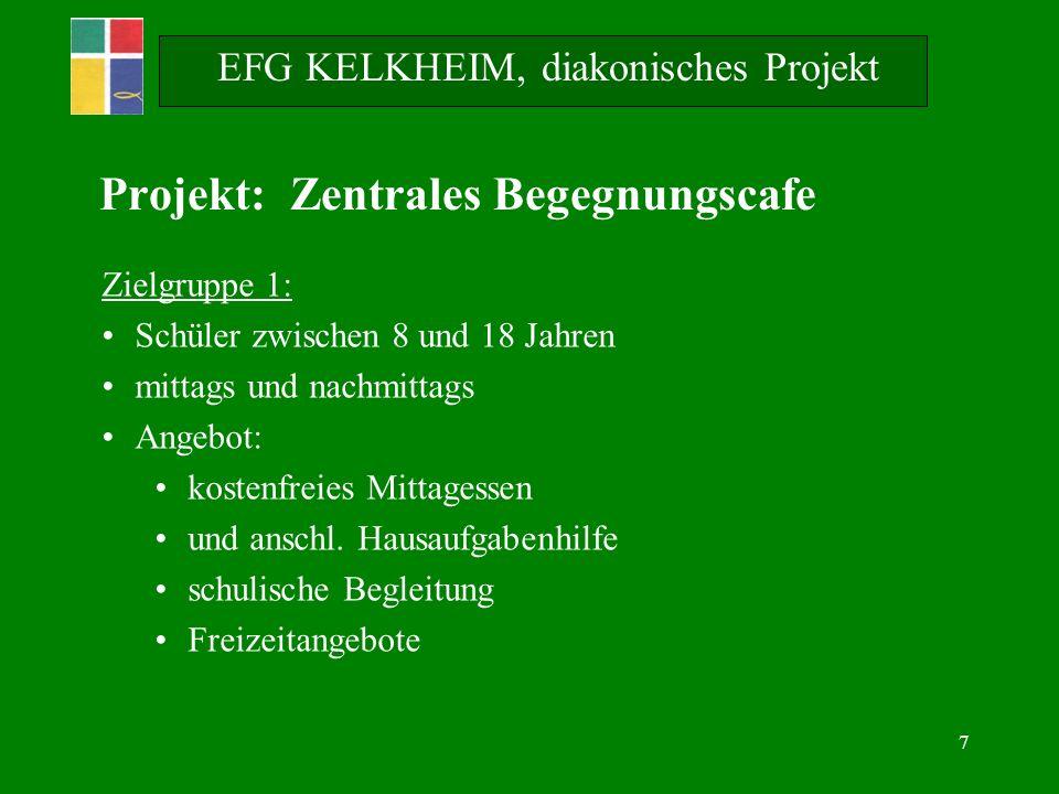 7 EFG KELKHEIM, diakonisches Projekt Projekt: Zentrales Begegnungscafe Zielgruppe 1: Schüler zwischen 8 und 18 Jahren mittags und nachmittags Angebot: kostenfreies Mittagessen und anschl.