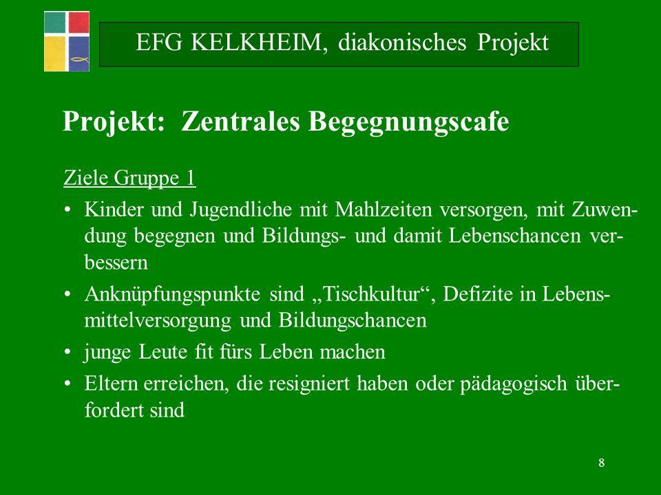 8 EFG KELKHEIM, diakonisches Projekt Ziele Gruppe 1 Kinder und Jugendliche mit Mahlzeiten versorgen, mit Zuwen- dung begegnen und Bildungs- und damit