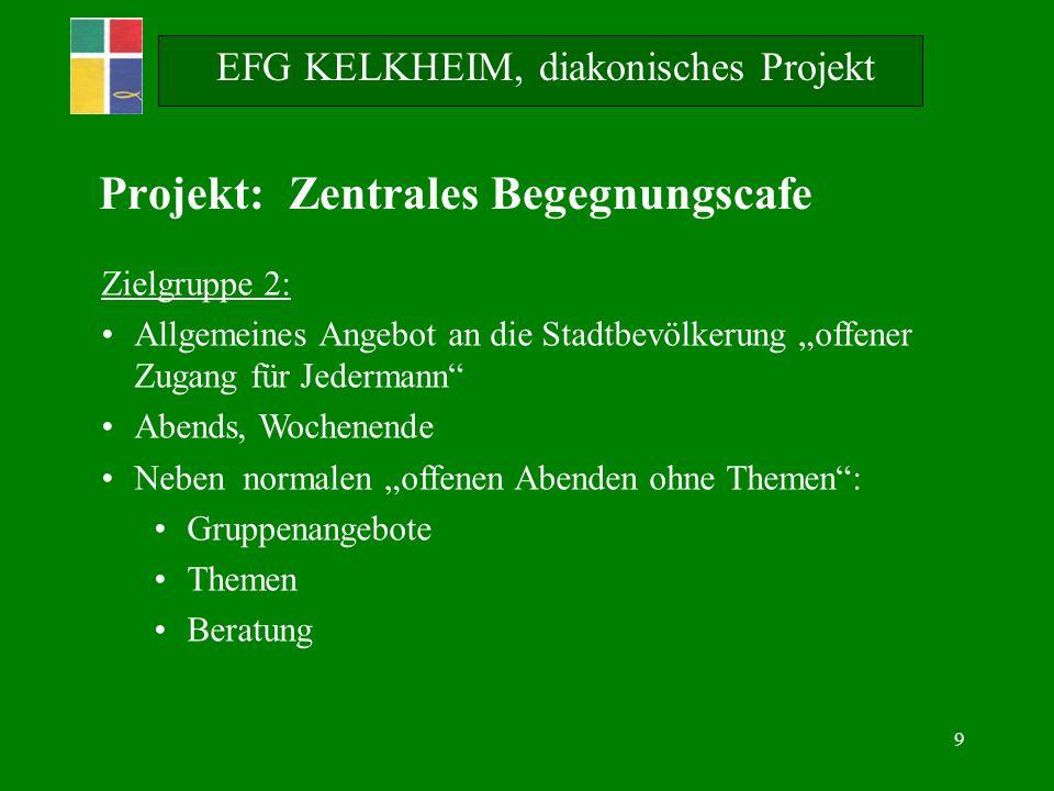 9 EFG KELKHEIM, diakonisches Projekt Projekt: Zentrales Begegnungscafe Zielgruppe 2: Allgemeines Angebot an die Stadtbevölkerung offener Zugang für Je