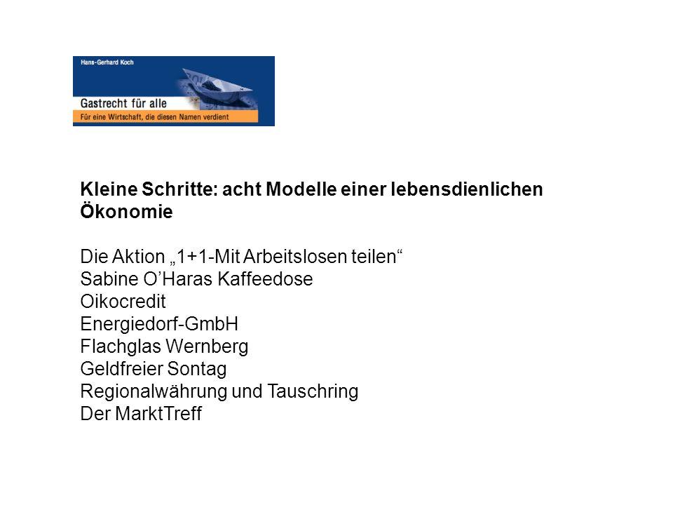 Kleine Schritte: acht Modelle einer lebensdienlichen Ökonomie Die Aktion 1+1-Mit Arbeitslosen teilen Sabine OHaras Kaffeedose Oikocredit Energiedorf-G