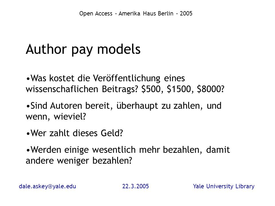 dale.askey@yale.edu22.3.2005Yale University Library Open Access - Amerika Haus Berlin - 2005 Author pay models Was kostet die Veröffentlichung eines w