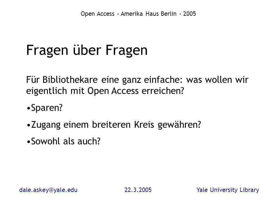 dale.askey@yale.edu22.3.2005Yale University Library Open Access - Amerika Haus Berlin - 2005 Fragen über Fragen Für Bibliothekare eine ganz einfache: was wollen wir eigentlich mit Open Access erreichen.