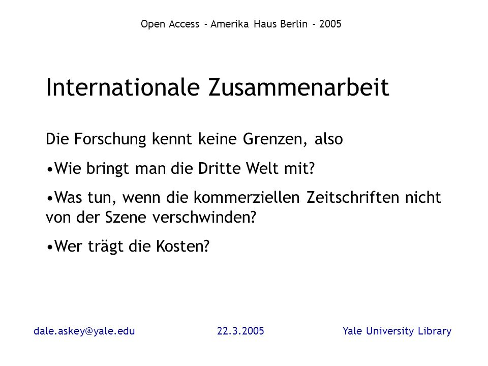 dale.askey@yale.edu22.3.2005Yale University Library Open Access - Amerika Haus Berlin - 2005 Internationale Zusammenarbeit Die Forschung kennt keine Grenzen, also Wie bringt man die Dritte Welt mit.