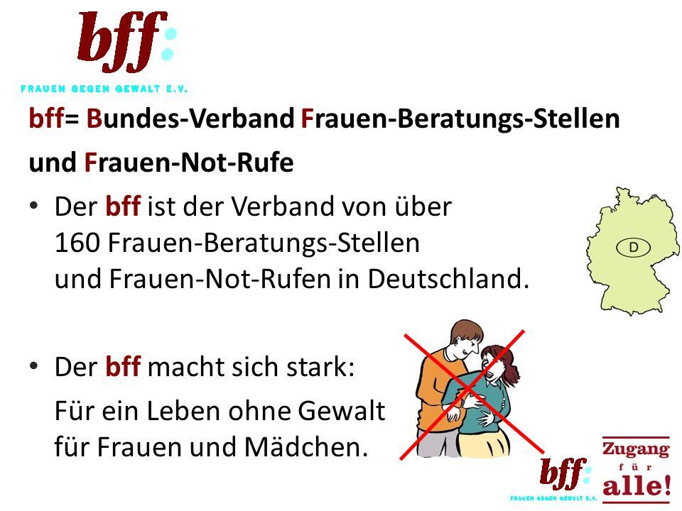 bff= Bundes-Verband Frauen-Beratungs-Stellen und Frauen-Not-Rufe Der bff ist der Verband von über 160 Frauen-Beratungs-Stellen und Frauen-Not-Rufen in