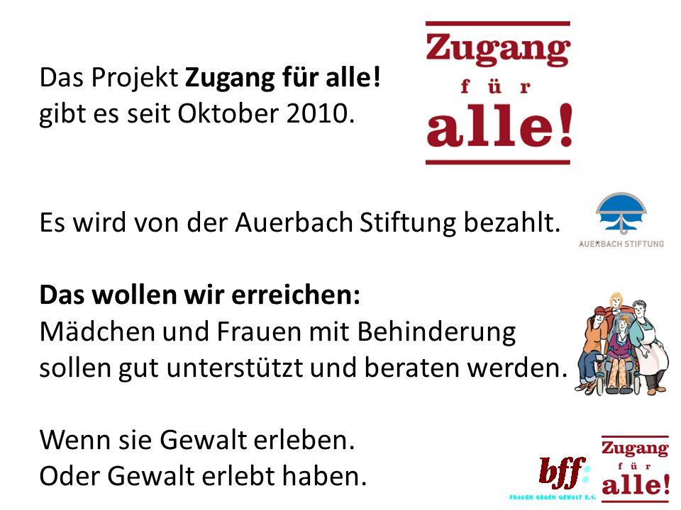 Das Projekt Zugang für alle! gibt es seit Oktober 2010. Es wird von der Auerbach Stiftung bezahlt. Das wollen wir erreichen: Mädchen und Frauen mit Be
