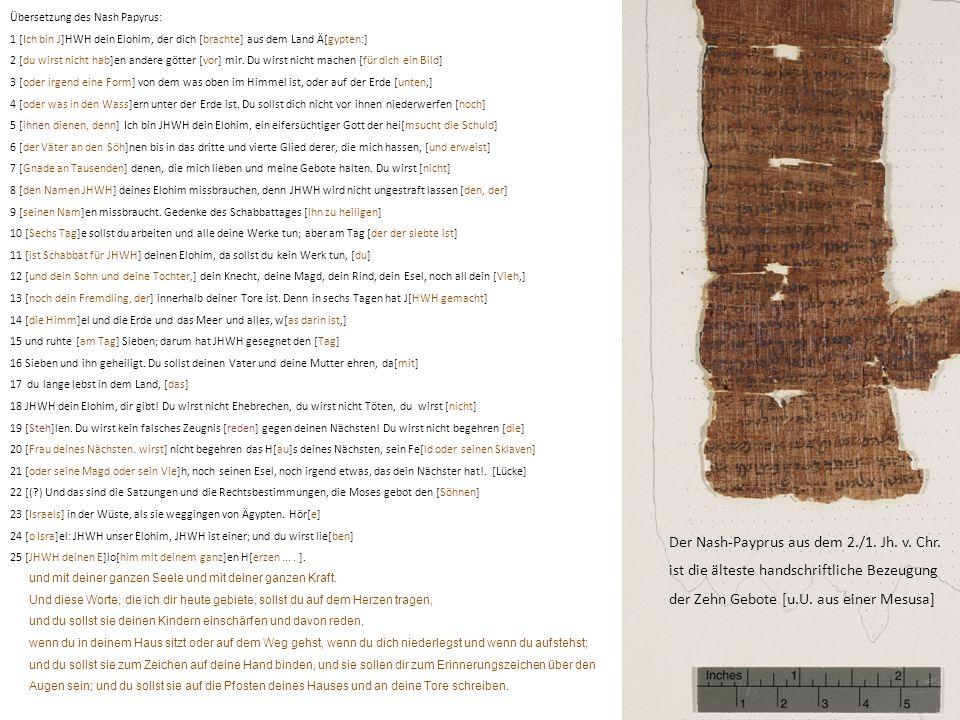Übersetzung des Nash Papyrus: 1 [Ich bin J]HWH dein Elohim, der dich [brachte] aus dem Land Ä[gypten:] 2 [du wirst nicht hab]en andere götter [vor] mi