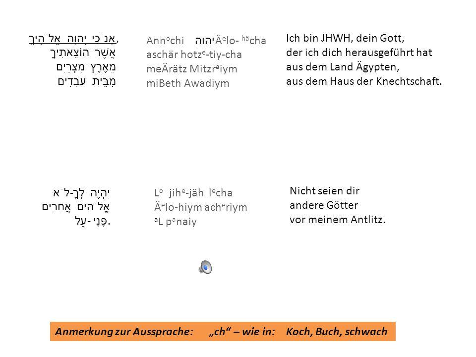 אָנֹכִי יְהוָה אֱלֹהֶיךָ, אֲשֶׁר הוֹצֵאתִיךָ מֵאֶרֶץ מִצְרַיִם מִבֵּית עֲבָדִים Nicht seien dir andere Götter vor meinem Antlitz. Ich bin JHWH, dein G
