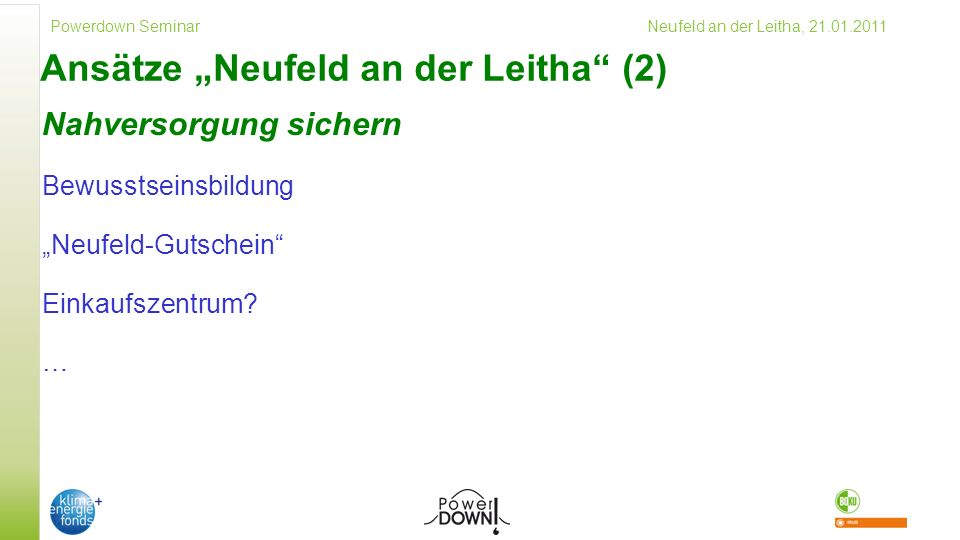 Powerdown Seminar Neufeld an der Leitha, 21.01.2011 Ansätze Neufeld an der Leitha (2) Nahversorgung sichern Bewusstseinsbildung Neufeld-Gutschein Einkaufszentrum.