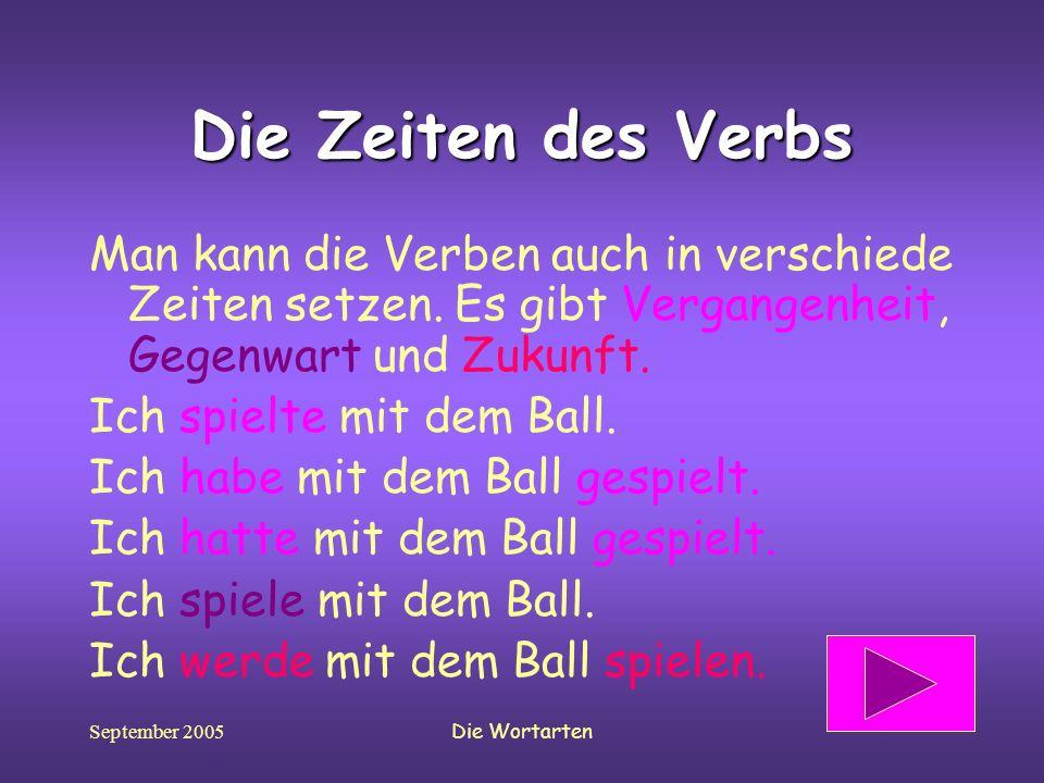 September 2005Die Wortarten Die Zeiten des Verbs Man kann die Verben auch in verschiede Zeiten setzen. Es gibt Vergangenheit, Gegenwart und Zukunft. I