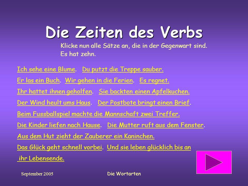 September 2005Die Wortarten Die Zeiten des Verbs Klicke nun alle Sätze an, die in der Gegenwart sind. Es hat zehn. Ich sehe eine BlumeIch sehe eine Bl