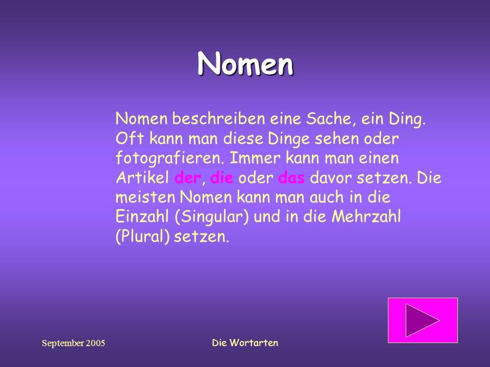 September 2005Die Wortarten Nomen Nomen beschreiben eine Sache, ein Ding. Oft kann man diese Dinge sehen oder fotografieren. Immer kann man einen Arti