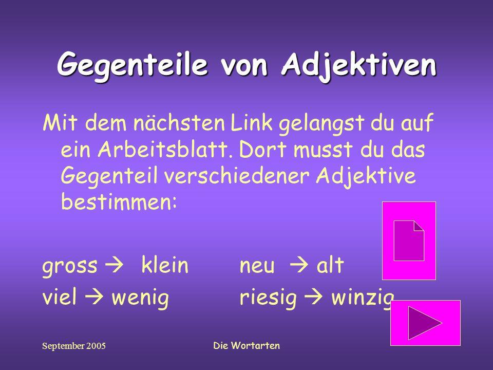 September 2005Die Wortarten Gegenteile von Adjektiven Mit dem nächsten Link gelangst du auf ein Arbeitsblatt. Dort musst du das Gegenteil verschiedene