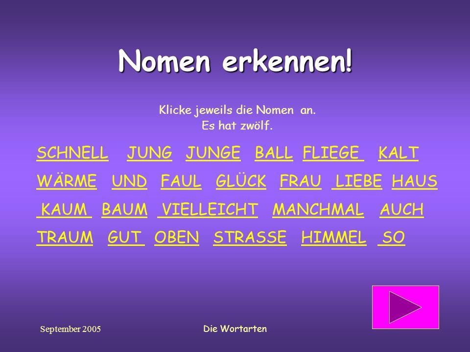 September 2005Die Wortarten Nomen erkennen! Klicke jeweils die Nomen an. Es hat zwölf. SCHNELLSCHNELL JUNG JUNGE BALL FLIEGE KALTJUNGJUNGEBALLFLIEGE K