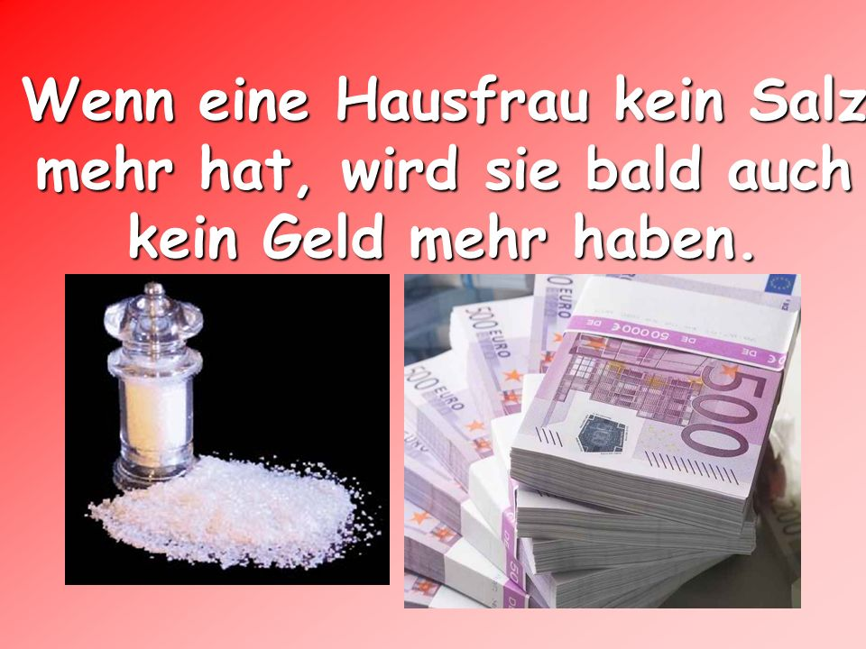 Wenn eine Hausfrau kein Salz mehr hat, wird sie bald auch kein Geld mehr haben.