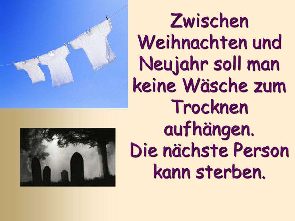 Zwischen Weihnachten und Neujahr soll man keine Wäsche zum Trocknen aufhängen. Die nächste Person kann sterben.