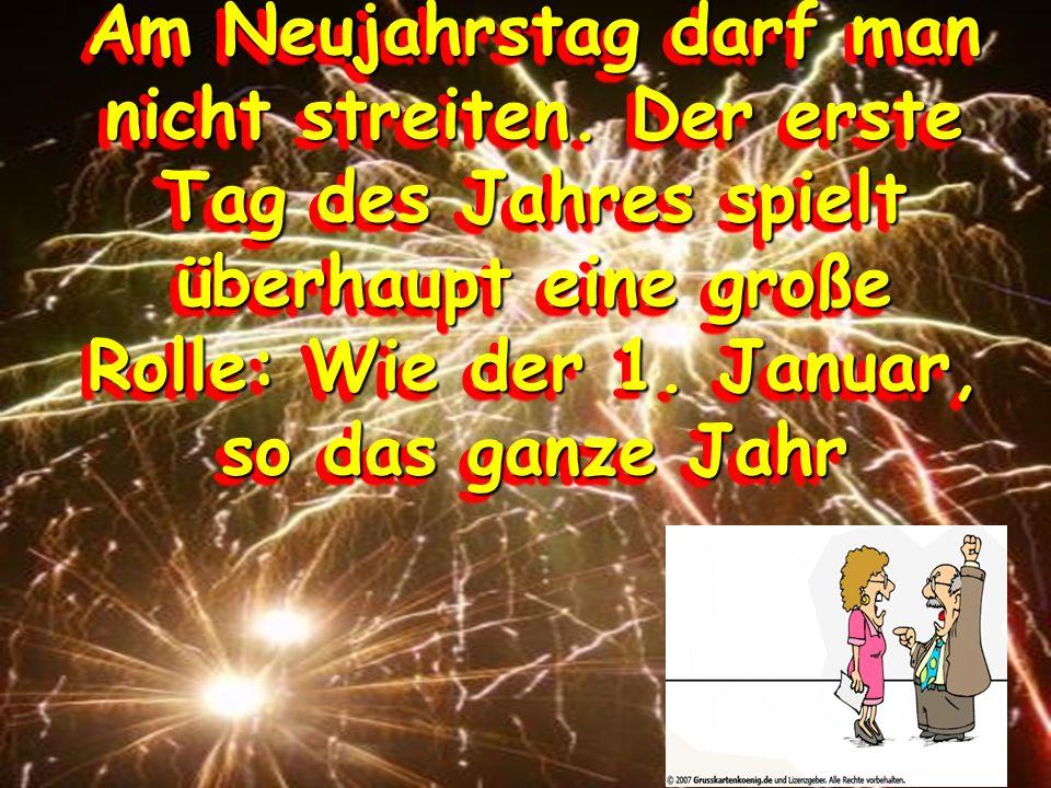 Am Neujahrstag darf man nicht streiten. Der erste Tag des Jahres spielt überhaupt eine große Rolle: Wie der 1. Januar, so das ganze Jahr