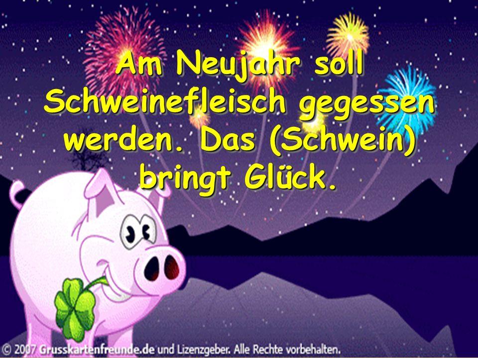 Am Neujahr soll Schweinefleisch gegessen werden. Das (Schwein) bringt Glück.