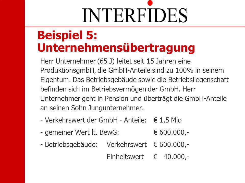 Beispiel 5: Unternehmensübertragung Herr Unternehmer (65 J) leitet seit 15 Jahren eine ProduktionsgmbH, die GmbH-Anteile sind zu 100% in seinem Eigent