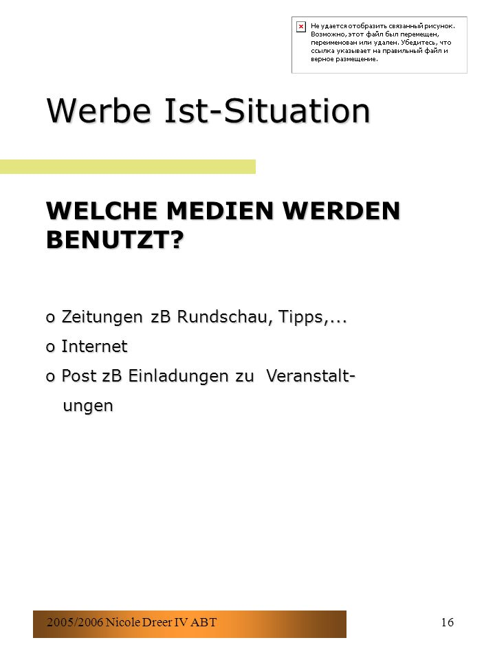 2005/2006 Nicole Dreer IV ABT16 Werbe Ist-Situation WELCHE MEDIEN WERDEN BENUTZT? o Zeitungen zB Rundschau, Tipps,... o Internet o Post zB Einladungen