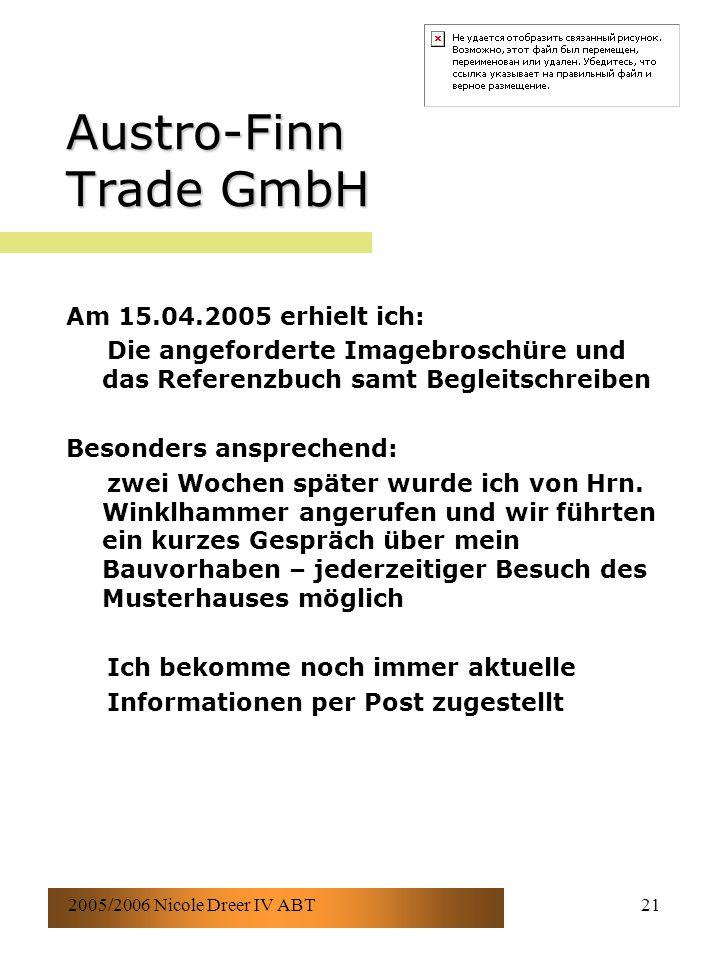 2005/2006 Nicole Dreer IV ABT21 Austro-Finn Trade GmbH Am 15.04.2005 erhielt ich: Die angeforderte Imagebroschüre und das Referenzbuch samt Begleitschreiben Besonders ansprechend: zwei Wochen später wurde ich von Hrn.
