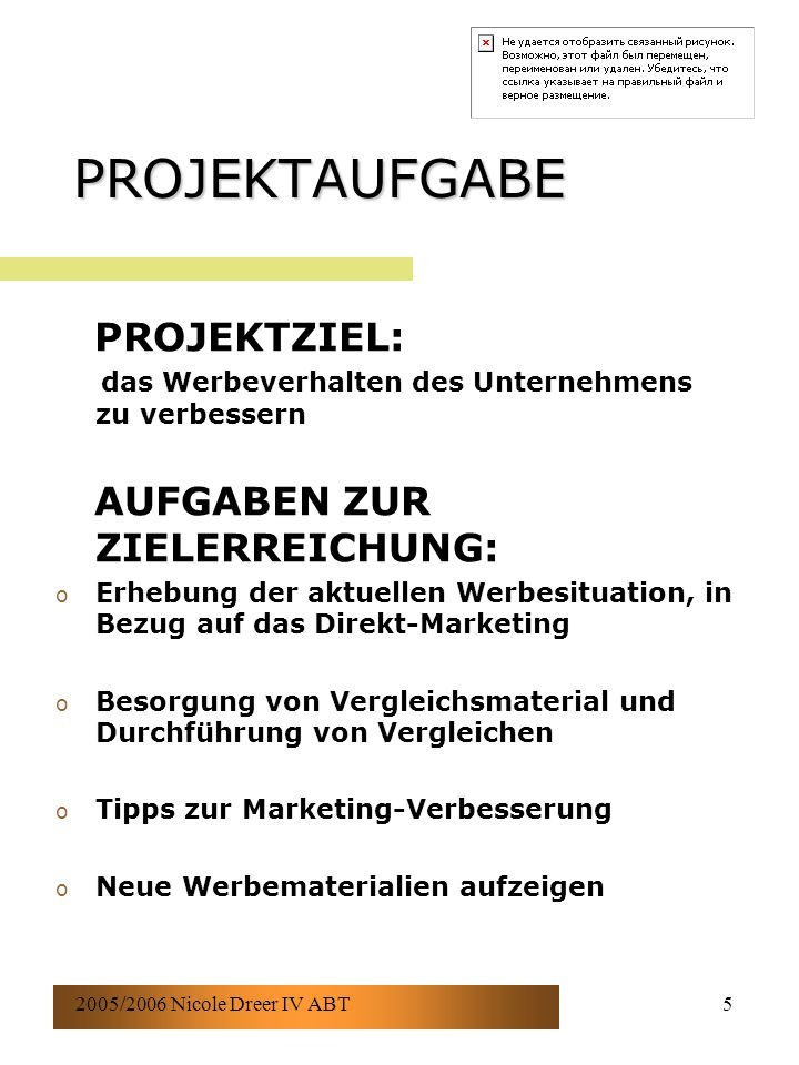 2005/2006 Nicole Dreer IV ABT5 PROJEKTAUFGABE PROJEKTZIEL: das Werbeverhalten des Unternehmens zu verbessern AUFGABEN ZUR ZIELERREICHUNG: o Erhebung der aktuellen Werbesituation, in Bezug auf das Direkt-Marketing o Besorgung von Vergleichsmaterial und Durchführung von Vergleichen o Tipps zur Marketing-Verbesserung o Neue Werbematerialien aufzeigen