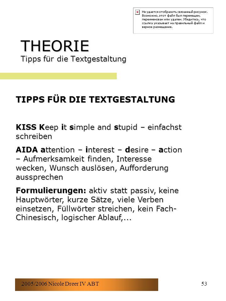 2005/2006 Nicole Dreer IV ABT53 THEORIE Tipps für die Textgestaltung TIPPS FÜR DIE TEXTGESTALTUNG KISS Keep it simple and stupid – einfachst schreiben