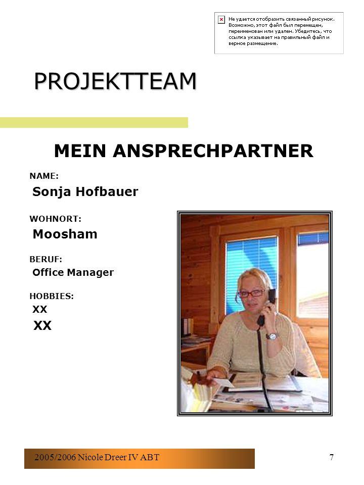 2005/2006 Nicole Dreer IV ABT7 PROJEKTTEAM NAME: Sonja Hofbauer WOHNORT: Moosham BERUF: Office Manager HOBBIES: XX MEIN ANSPRECHPARTNER