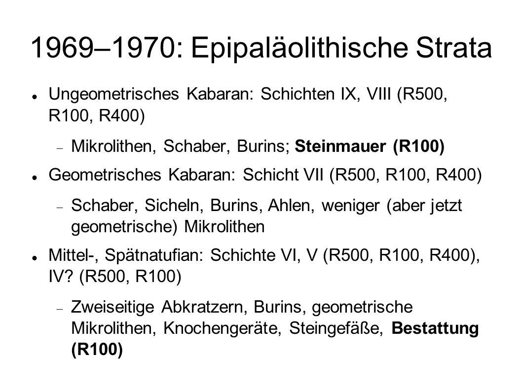 1969–1970: Epipaläolithische Strata Ungeometrisches Kabaran: Schichten IX, VIII (R500, R100, R400) Mikrolithen, Schaber, Burins; Steinmauer (R100) Geo