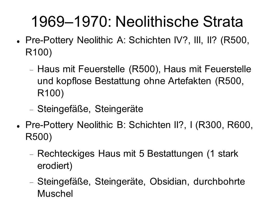 1969–1970: Neolithische Strata Pre-Pottery Neolithic A: Schichten IV?, III, II? (R500, R100) Haus mit Feuerstelle (R500), Haus mit Feuerstelle und kop